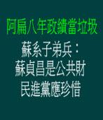 阿扁八年政績當垃圾,蘇系子弟兵:蘇貞昌是公共財 民進黨應珍惜。這不是笑話嗎?