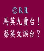 馬英九賣台, 蔡英文誤台?/◎B.H