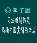 司法機關仍是馬桶中國黨開的老店◎文/ 李丁園
