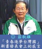 「青春逐夢台灣國」新書發表會上的感言/◎ 莊秋雄