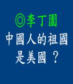 中國人的祖國是美國 ? ◎文/ 李丁園