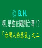啊, 是誰在閹割台灣 ! ?  -- 「台灣人的悲哀」之二/◎ B.H.