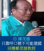 只靠呼口號不可能建國  - 回應鄭思捷教授/ ◎陳茂雄
