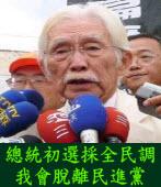 辜寬敏嗆:總統初選採全民調,我會脫離民進黨