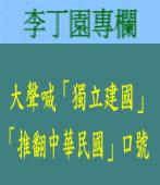 《李丁園專欄》大聲喊「獨立建國」、「推翻中華民國」口號