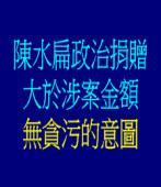 陳水扁政治捐贈大於涉案金額並無貪污的意圖