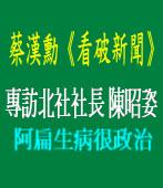 《看破新聞》蔡漢勳專訪北社社長陳昭姿/ 阿扁生病很政治