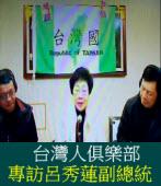 台灣人俱樂部《專訪呂秀蓮副總統》台灣前途與民進黨路線