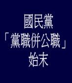 國民黨「黨職併公職」始末/◎pfge
