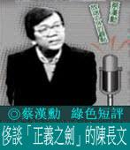 蔡漢勳 《綠色短評》侈談「正義之劍」的陳長文