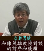 和陳茂雄教授對談的前序和後續/◎ 鄭思捷