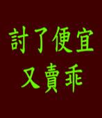 討了便宜又賣乖 /◎jt  台灣e新聞