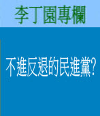 不進反退的民進黨﹖◎|李丁園專欄