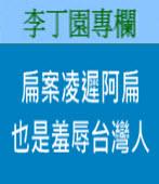 《李丁園專欄》扁案凌遲阿扁 也是羞辱台灣人