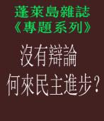 沒有辯論,何來民主進步?|◎作者李俊俋|蓬萊島雜誌.Net