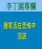 連家活在恐怖中﹕活該| 李丁園專欄|台灣e新聞