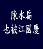 陳水扁也被江國慶|◎郭長豐|台灣e新聞