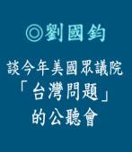 談今年美國眾議院「台灣問題」的公聽會|◎劉國鈞