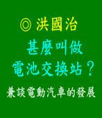 甚麼叫做電池交換站?兼談電動汽車的發展  |◎ 洪國治|台灣e新聞