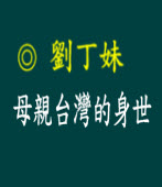 母親台灣的身世  |◎ 客家阿姐劉丁妹|台灣e新聞