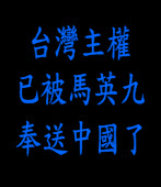 台灣主權已被馬英九奉送中國了!