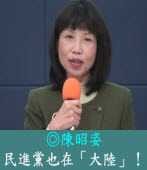 民進黨也在大陸!|◎陳昭姿|台灣e新聞