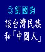 談「台灣民族」 和「中國人」|劉國鈞 |台灣e新聞