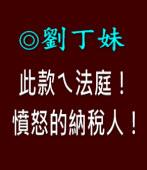 此款ㄟ法庭!憤怒的納稅人!   |◎ 客家阿姐劉丁妹|台灣e新聞