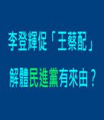 李登輝促「王蔡配」, 解體民進黨有來由?|台灣e新聞