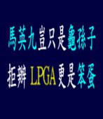 馬英九豈只是龜孫子 拒辦LPGA更是笨蛋 |台灣e新聞
