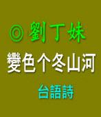 變色的冬山河 台語詩   |◎ 客家阿姐劉丁妹|台灣e新聞