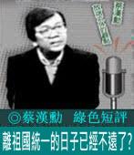 「離祖國統一的日子已經不遠了」? |◎蔡漢勳|台灣e新聞