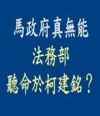 馬政府真無能,法務部竟聽命於柯建銘?|台灣e新聞