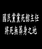 國民黨黨死館主任 將死無葬身之地|台灣e新聞