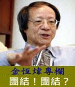 《金恆煒專欄》團結!團結? |台灣e新聞