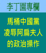 馬桶中國黨凌辱阿扁夫人的政治操作| 李丁園專欄|台灣e新聞