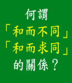 何謂「和而不同」、「和而求同」的關係? |台灣e新聞