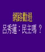 網路勸退 呂秀蓮:民主嗎 ? |台灣e新聞