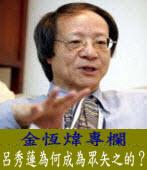 《金恆煒專欄》呂秀蓮為何成為眾矢之的?  |台灣e新聞