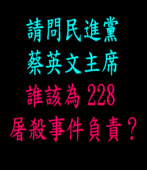 請問民進黨主席蔡英文,誰該為 228 屠殺事件負責?|◎蔡英文 |台灣e新聞