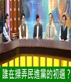 誰在操弄民進黨的初選?|台灣e新聞