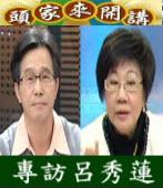 《頭家來開講》專訪呂秀蓮|台灣e新聞