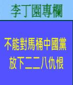 不能對馬桶中國黨放下二二八仇恨| 李丁園專欄|台灣e新聞