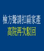 檢方聲請扣扁家產 高院再次駁回  |台灣e新聞