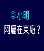阿扁在東廠?|◎小明|台灣e新聞