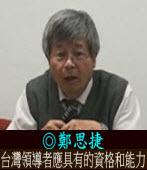 台灣領導者應具有的資格和能力|◎ 鄭思捷|台灣e新聞