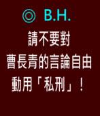 請不要對曹長青的言論自由動用「私刑」!|◎ B.H.|台灣e新聞