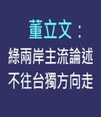 董立文:綠兩岸主流論述不往台獨方向走|台灣e新聞