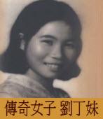 傳奇女子 劉丁妹|◎  康玉石|台灣e新聞