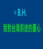 我對台灣前途的憂心|◎B.H.|台灣e新聞